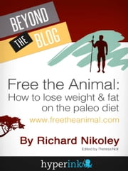 Free The Animal: Lose Weight & Fat With The Paleo Diet ebook by Richard Nikoley (Paleo Blogger), Theresa Noll