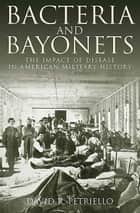Bacteria and Bayonets - The Impact of Disease in American Military History ebook by David Petriello