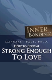 How To Become Strong Enough To Love ebook by Margaret Paul, Ph.D.