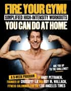 Fire Your Gym! Simplified High-Intensity Workouts You Can Do At Home - A 9-Week Program--Fewer Injuries, Better Results ebook by Andy Petranek, Roy Wallack