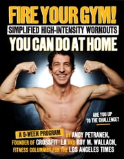 Fire Your Gym! Simplified High-Intensity Workouts You Can Do At Home - A 9-Week Program--Fewer Injuries, Better Results ebook by Andy Petranek,Roy Wallack