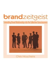Brand Zeitgeist: Embedding Brand Relationships Into the Collective Consciousness ebook by Houchens, Chris