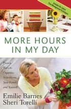 More Hours in My Day - Proven Ways to Organize Your Home, Your Family, and Yourself ebook by Emilie Barnes, Sheri Torelli