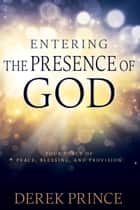 Entering The Presence Of God - Your Place of Peace, Blessing, and Provision ebook by Derek Prince