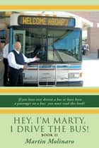 Hey, I'm Marty. I Drive the Bus! Book Ii - If You Have Ever Driven a Bus or Have Been a Passenger on a Bus; You Must Read This Book! ebook by Martin Molinaro