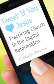 Tweet If You [Heart] Jesus - Practicing Church in the Digital Reformation ebook by Elizabeth Drescher