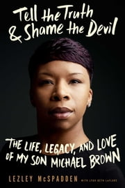 Tell the Truth & Shame the Devil - The Life, Legacy, and Love of My Son Michael Brown ebook by Lezley McSpadden,Lyah Beth LeFlore