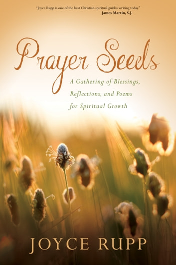 Prayer Seeds - A Gathering of Blessings, Reflections, and Poems for Spiritual Growth ebook by Joyce Rupp