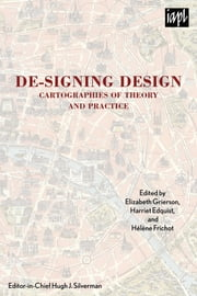 De-signing Design - Cartographies of Theory and Practice ebook by Elizabeth Grierson,Harriet Edquist,Hélène Frichot,Hugh J. Silverman,Scott McQuire,Mark Jackson,Marsha Berry,Maria O'Connor,Laurene Vaughan,Yoko Akama,William Cartwright,Linda Daley,Karen Burns,Stephen Loo,Lisa Dethridge,Chris L. Smith,Neil Leach