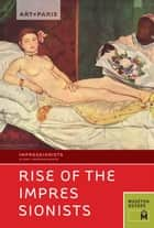 Art + Paris Impressionist Rise of the Impressionists ebook by Museyon Guides