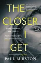 The Closer I Get ebook by Paul Burston