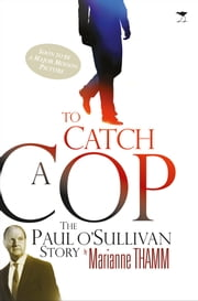 To Catch a Cop - The Paul O'Sullivan Story ebook by Marianne Thamm