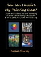 How Can I Inspire my Painting Class? Lesson Plan Ideas for Oil Painting in Post Compulsory Education & an Essential Guide to Teaching ebook by Rachel Shirley