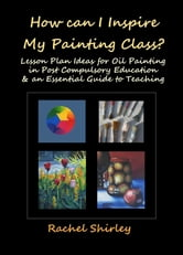 How Can I Inspire My Painting Class Lesson Plan Ideas For Oil Painting In Post Compulsory Education An Essential Guide To Teaching Ebook By Rachel Shirley 9781465877178 Rakuten Kobo United States