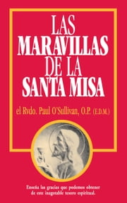 Las Maravillas de la Santa Misa - Spanish Edition of the Wonders of the Mass ebook by Paul Rev. Fr. O'Sullivan, O.P.