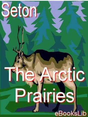 The Arctic Prairies ebook by Ernest Thompson Seton