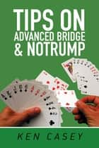 Tips on Advanced Bridge & Notrump ebook by Ken Casey