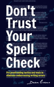 Don't Trust Your Spell Check - Pro Proofreading Tactics And Tests To Eliminate Embarrassing Writing Errors ebook by Dean Evans