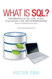 What Is Sql ? - Fundamentals of Sql,T-Sql,Pl/Sql and Datawarehousing. ebook by Victor Ebai