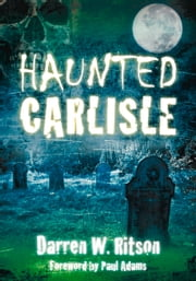 Haunted Carlisle ebook by Darren W. Ritson