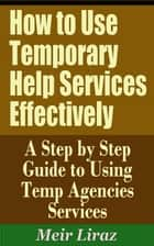 How to Use Temporary Help Services Effectively: A Step by Step Guide to Using Temp Agencies Services ebook by Meir Liraz