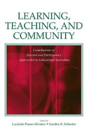 Learning, Teaching, and Community - Contributions of Situated and Participatory Approaches to Educational Innovation ebook by Lucinda Pease-Alvarez, Sandra R. Schecter
