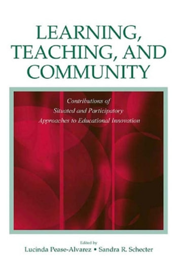 Learning, Teaching, and Community - Contributions of Situated and Participatory Approaches to Educational Innovation ebook by