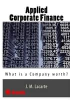 APPLIED CORPORATE FINANCE. What is a Company worth? ebook by J.M. Lacarte