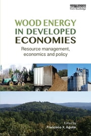 Wood Energy in Developed Economies - Resource Management, Economics and Policy ebook by Francisco X. Aguilar