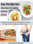 Easy Flat Belly Diet Your Key to Looking Flat-Out Fabulous! - Simple, Satisfying Meals & Weight Loss Plan to Help You Score a Slimmer, Sexier Tummy ebook by Hannah Munn