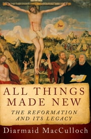 All Things Made New - The Reformation and Its Legacy ebook by Diarmaid MacCulloch