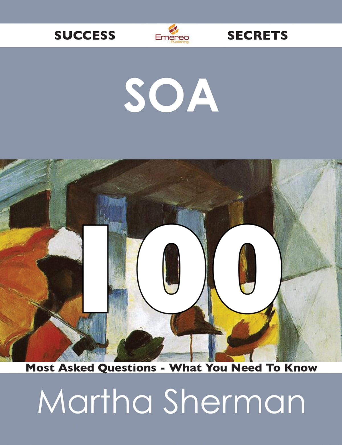SOA 100 Success Secrets - 100 Most Asked Questions On SOA - What You Need  To Know eBook by Martha Sherman - 9781488515934 | Rakuten Kobo