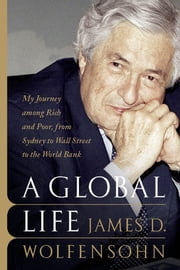 A Global Life - My Journey Among Rich and Poor, from Sydney to Wall Street to the World Bank ebook by James D. Wolfensohn