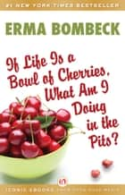 If Life Is a Bowl of Cherries, What Am I Doing in the Pits? ebook by Erma Bombeck