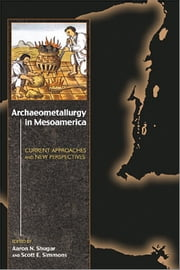 Archaeometallurgy in Mesoamerica - Current Approaches and New Perspectives ebook by Aaron N. Shugar,Scott E. Simmons