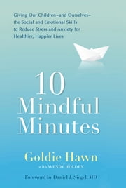 10 Mindful Minutes - Giving Our Children--and Ourselves--the Social and Emotional Skills to Reduce St ress and Anxiety for Healthier, Happy Lives ebook by Goldie Hawn, Wendy Holden, Daniel J. Siegel,...