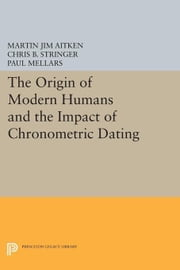 The Origin of Modern Humans and the Impact of Chronometric Dating ebook by Aitken, Martin Jim