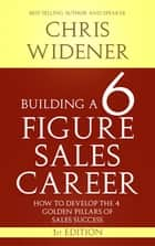 Building a 6 Figure Sales Career - How to Develop the 4 Golden Pillars of Sales Success ebook by Chris Widener