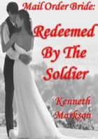 Mail Order Bride: Redeemed By The Soldier: A Clean Historical Mail Order Bride Western Victorian Romance (Redeemed Mail Order Brides Book 10) eBook by KENNETH MARKSON