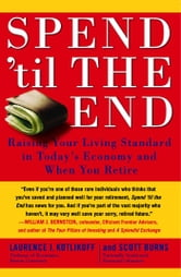 Spend 'Til the End - The Revolutionary Guide to Raising Your Living Standard--Today and When You Retire ebook by Laurence J. Kotlikoff,Scott Burns