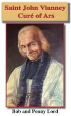 Saint John Vianney the Cure of Ars ebook by Bob Lord, Penny Lord