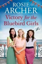 Victory for the Bluebird Girls - Brimming with nostalgia, a heartfelt wartime saga of friendship, love and family ebook by Rosie Archer