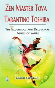 Zen Master Tova Tarantino Toshiba, The Illustrious and Delusional Abbess of Satire ebook by Gabriel Constans
