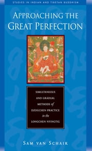Approaching the Great Perfection - Simultaneous and Gradual Methods of Dzogchen Practice in the Longchen Nyingtig ebook by Sam Van Schaik
