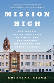 Mission High - One School, How Experts Tried to Fail It, and the Students and Teachers Who Made It Triumph ebook by Kristina Rizga