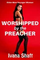 Worshipped by the Preacher (Older Man Younger Woman) ebook by Ivana Shaft