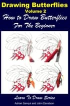 Drawing Butterflies Volume 2: How to Draw Butterflies For the Beginner ebook by Adrian Sanqui, John Davidson