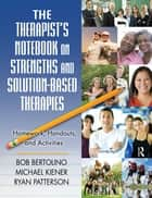 The Therapist's Notebook on Strengths and Solution-Based Therapies - Homework, Handouts, and Activities ebook by Bob Bertolino, Michael Kiener, Ryan Patterson