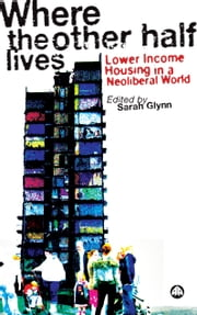 Where the Other Half Lives - Lower Income Housing in a Neoliberal World ebook by Sarah Glynn