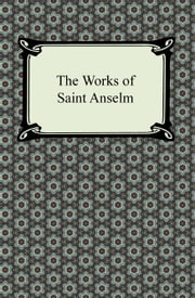 The Works of Saint Anselm (Prologium, Monologium, In Behalf of the Fool, and Cur Deus Homo) ebook by Saint Anselm